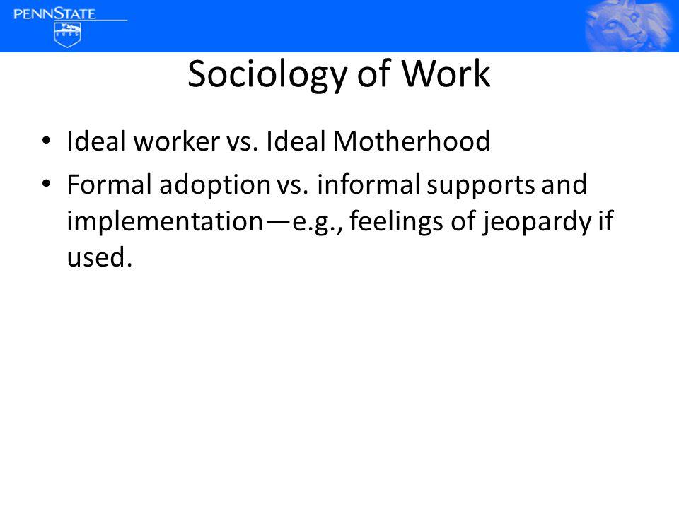 Sociology of Work Ideal worker vs. Ideal Motherhood Formal adoption vs.