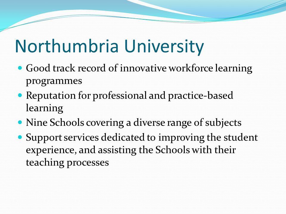Northumbria University Good track record of innovative workforce learning programmes Reputation for professional and practice-based learning Nine Schools covering a diverse range of subjects Support services dedicated to improving the student experience, and assisting the Schools with their teaching processes