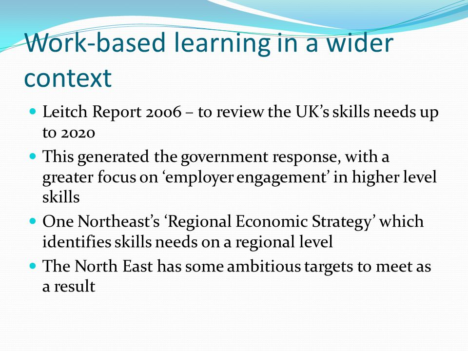 Work-based learning in a wider context Leitch Report 2006 – to review the UKs skills needs up to 2020 This generated the government response, with a greater focus on employer engagement in higher level skills One Northeasts Regional Economic Strategy which identifies skills needs on a regional level The North East has some ambitious targets to meet as a result