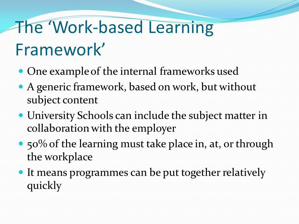 The Work-based Learning Framework One example of the internal frameworks used A generic framework, based on work, but without subject content Universi