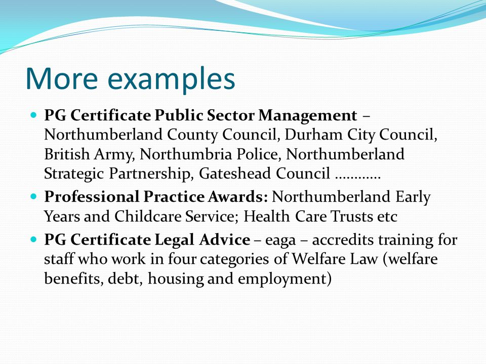 More examples PG Certificate Public Sector Management – Northumberland County Council, Durham City Council, British Army, Northumbria Police, Northumberland Strategic Partnership, Gateshead Council ………… Professional Practice Awards: Northumberland Early Years and Childcare Service; Health Care Trusts etc PG Certificate Legal Advice – eaga – accredits training for staff who work in four categories of Welfare Law (welfare benefits, debt, housing and employment)