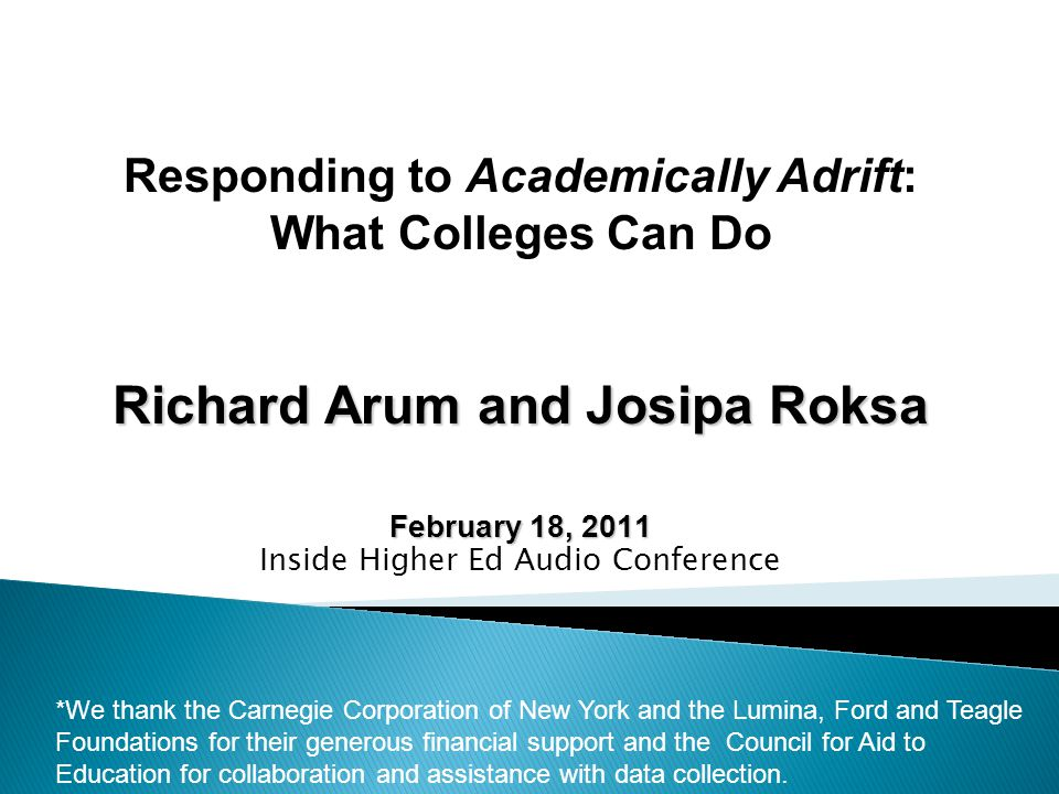 Richard Arum and Josipa Roksa February 18, 2011 Inside Higher Ed Audio Conference *We thank the Carnegie Corporation of New York and the Lumina, Ford and Teagle Foundations for their generous financial support and the Council for Aid to Education for collaboration and assistance with data collection.