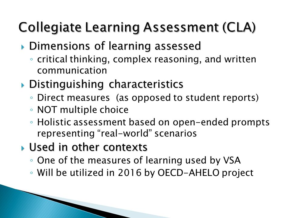 Dimensions of learning assessed Dimensions of learning assessed critical thinking, complex reasoning, and written communication Distinguishing characteristics Distinguishing characteristics Direct measures (as opposed to student reports) NOT multiple choice Holistic assessment based on open-ended prompts representing real-world scenarios Used in other contexts Used in other contexts One of the measures of learning used by VSA Will be utilized in 2016 by OECD-AHELO project Collegiate Learning Assessment (CLA)