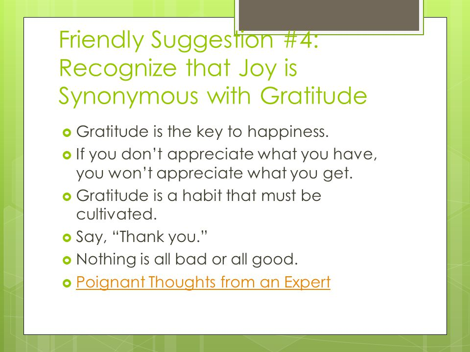 Friendly Suggestion #4: Recognize that Joy is Synonymous with Gratitude Gratitude is the key to happiness. If you dont appreciate what you have, you w