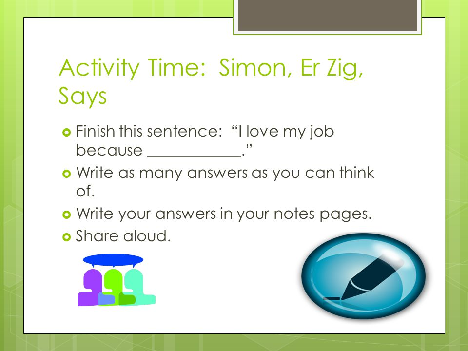 Activity Time: Simon, Er Zig, Says Finish this sentence: I love my job because ____________. Write as many answers as you can think of. Write your ans