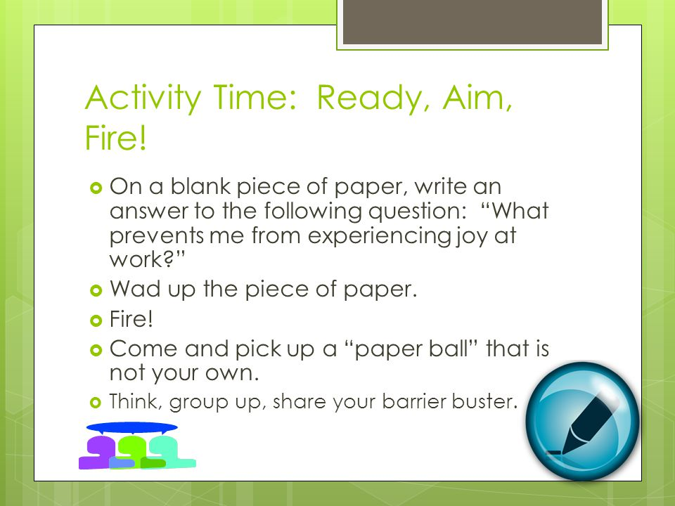 Activity Time: Ready, Aim, Fire! On a blank piece of paper, write an answer to the following question: What prevents me from experiencing joy at work?