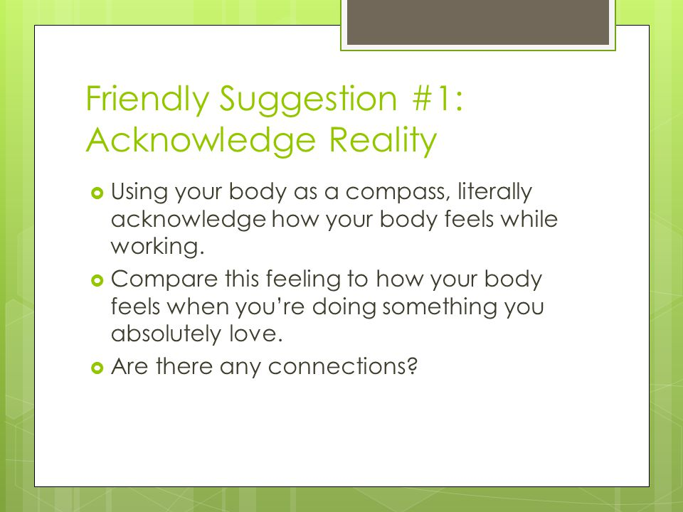 Friendly Suggestion #1: Acknowledge Reality Using your body as a compass, literally acknowledge how your body feels while working.