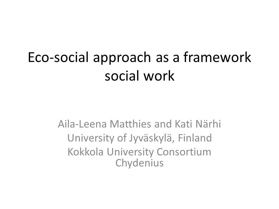 Eco-social approach as a framework social work Aila-Leena Matthies and Kati Närhi University of Jyväskylä, Finland Kokkola University Consortium Chydenius