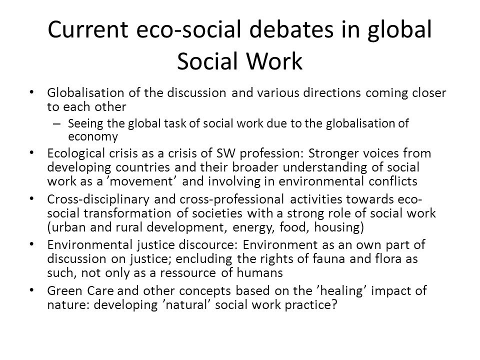 Current eco-social debates in global Social Work Globalisation of the discussion and various directions coming closer to each other – Seeing the global task of social work due to the globalisation of economy Ecological crisis as a crisis of SW profession: Stronger voices from developing countries and their broader understanding of social work as a movement and involving in environmental conflicts Cross-disciplinary and cross-professional activities towards eco- social transformation of societies with a strong role of social work (urban and rural development, energy, food, housing) Environmental justice discource: Environment as an own part of discussion on justice; encluding the rights of fauna and flora as such, not only as a ressource of humans Green Care and other concepts based on the healing impact of nature: developing natural social work practice