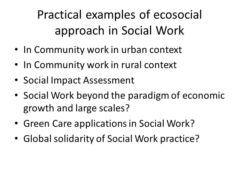 Practical examples of ecosocial approach in Social Work In Community work in urban context In Community work in rural context Social Impact Assessment Social Work beyond the paradigm of economic growth and large scales.