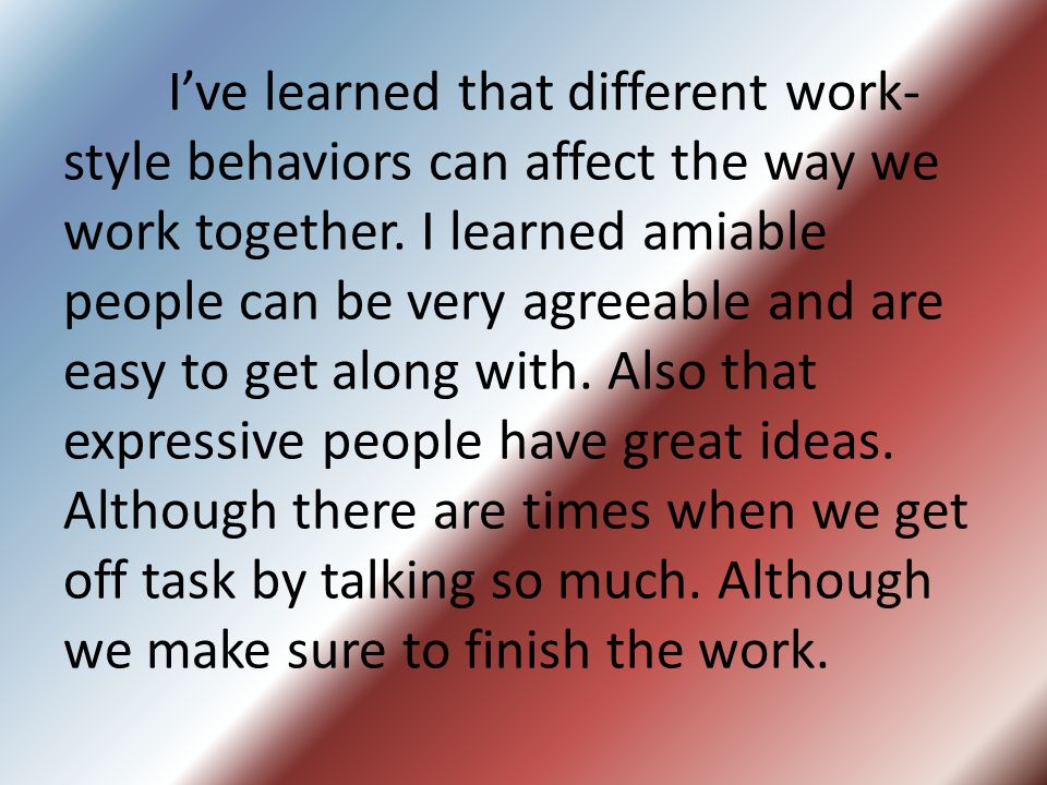 Ive learned that different work- style behaviors can affect the way we work together.