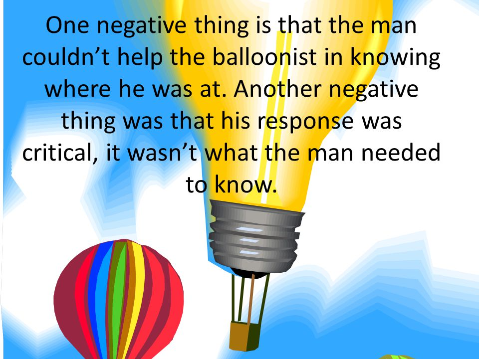 One negative thing is that the man couldnt help the balloonist in knowing where he was at.