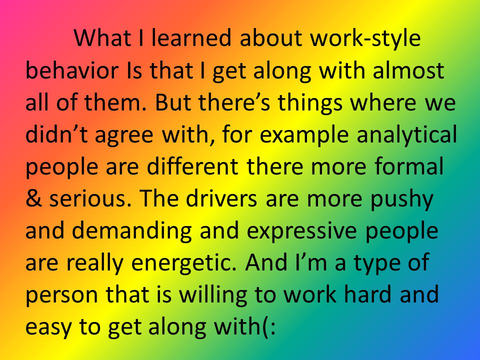 What I learned about work-style behavior Is that I get along with almost all of them.