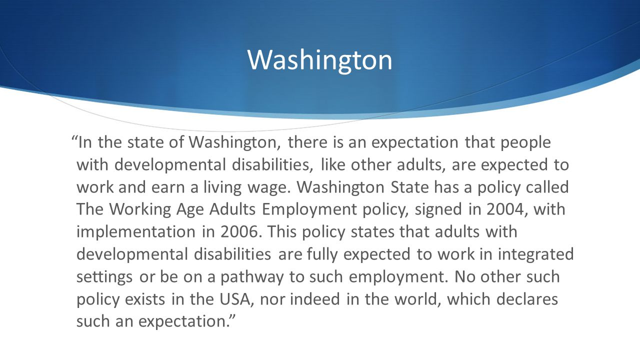 Washington In the state of Washington, there is an expectation that people with developmental disabilities, like other adults, are expected to work and earn a living wage.