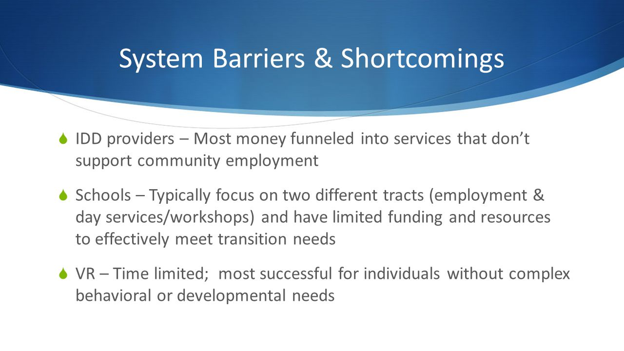 System Barriers & Shortcomings IDD providers – Most money funneled into services that dont support community employment Schools – Typically focus on two different tracts (employment & day services/workshops) and have limited funding and resources to effectively meet transition needs VR – Time limited; most successful for individuals without complex behavioral or developmental needs