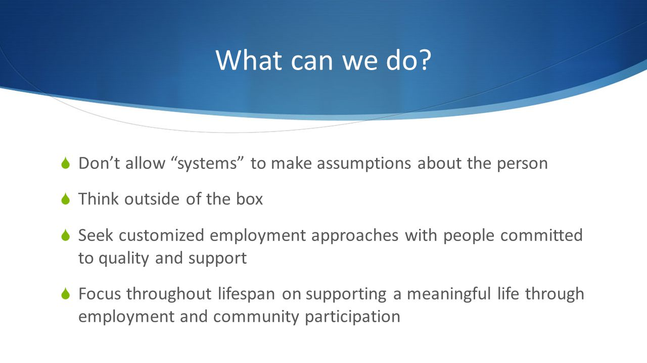 What can we do? Dont allow systems to make assumptions about the person Think outside of the box Seek customized employment approaches with people com