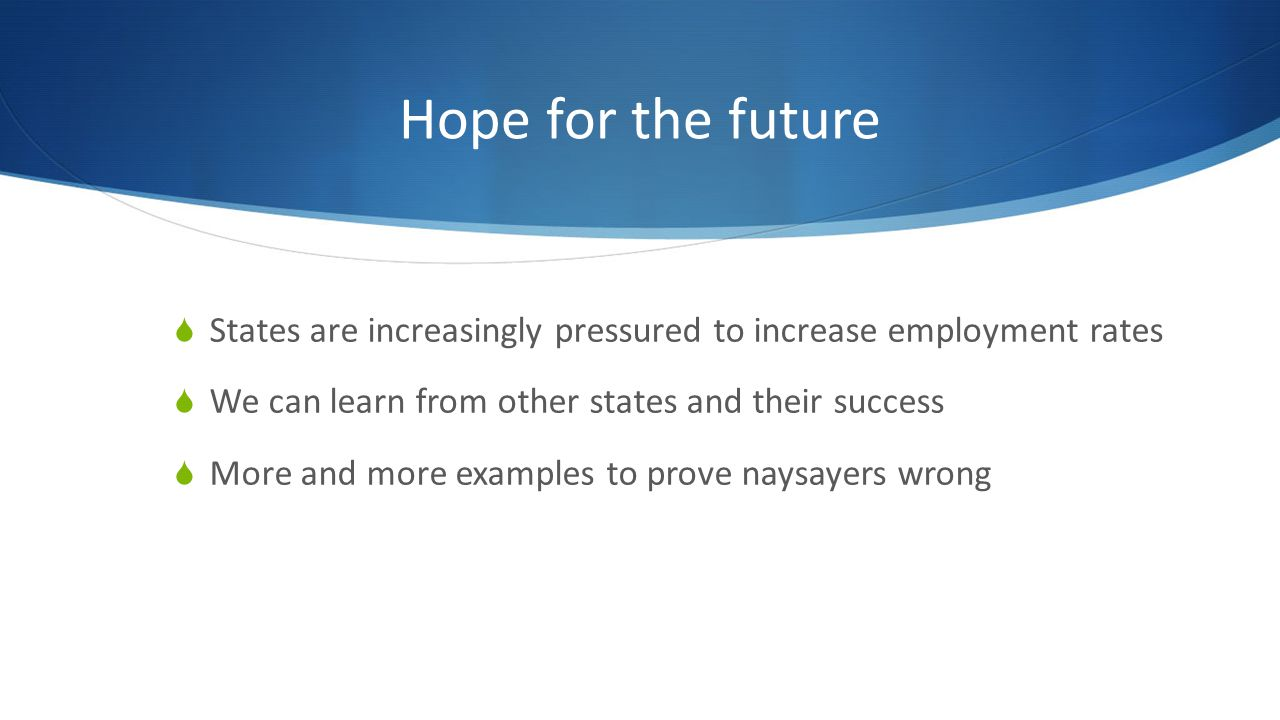 Hope for the future Big businesses getting on board Walgreens, AMC, Computer companies hiring individuals with autism Changes in governmental approaches Executive Order 13548 – Federal Employment of Individuals with Disabilities OFCCP Section 503 – 7% rule for federal contractors and subcontractors