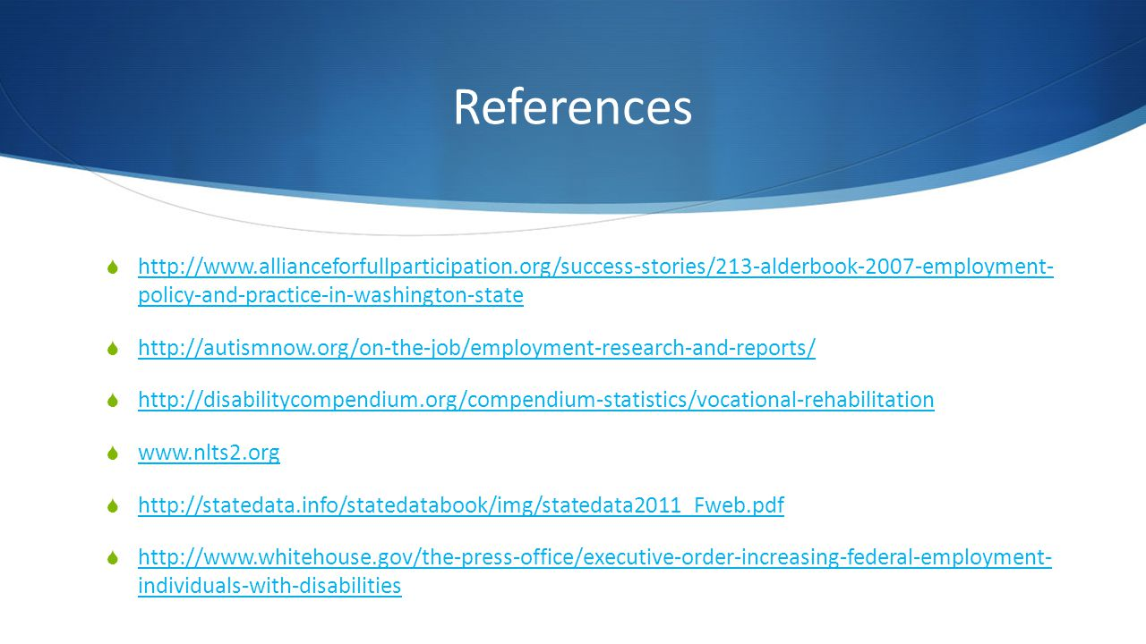 References http://www.allianceforfullparticipation.org/success-stories/213-alderbook-2007-employment- policy-and-practice-in-washington-state http://www.allianceforfullparticipation.org/success-stories/213-alderbook-2007-employment- policy-and-practice-in-washington-state http://autismnow.org/on-the-job/employment-research-and-reports/ http://disabilitycompendium.org/compendium-statistics/vocational-rehabilitation www.nlts2.org http://statedata.info/statedatabook/img/statedata2011_Fweb.pdf http://www.whitehouse.gov/the-press-office/executive-order-increasing-federal-employment- individuals-with-disabilities http://www.whitehouse.gov/the-press-office/executive-order-increasing-federal-employment- individuals-with-disabilities