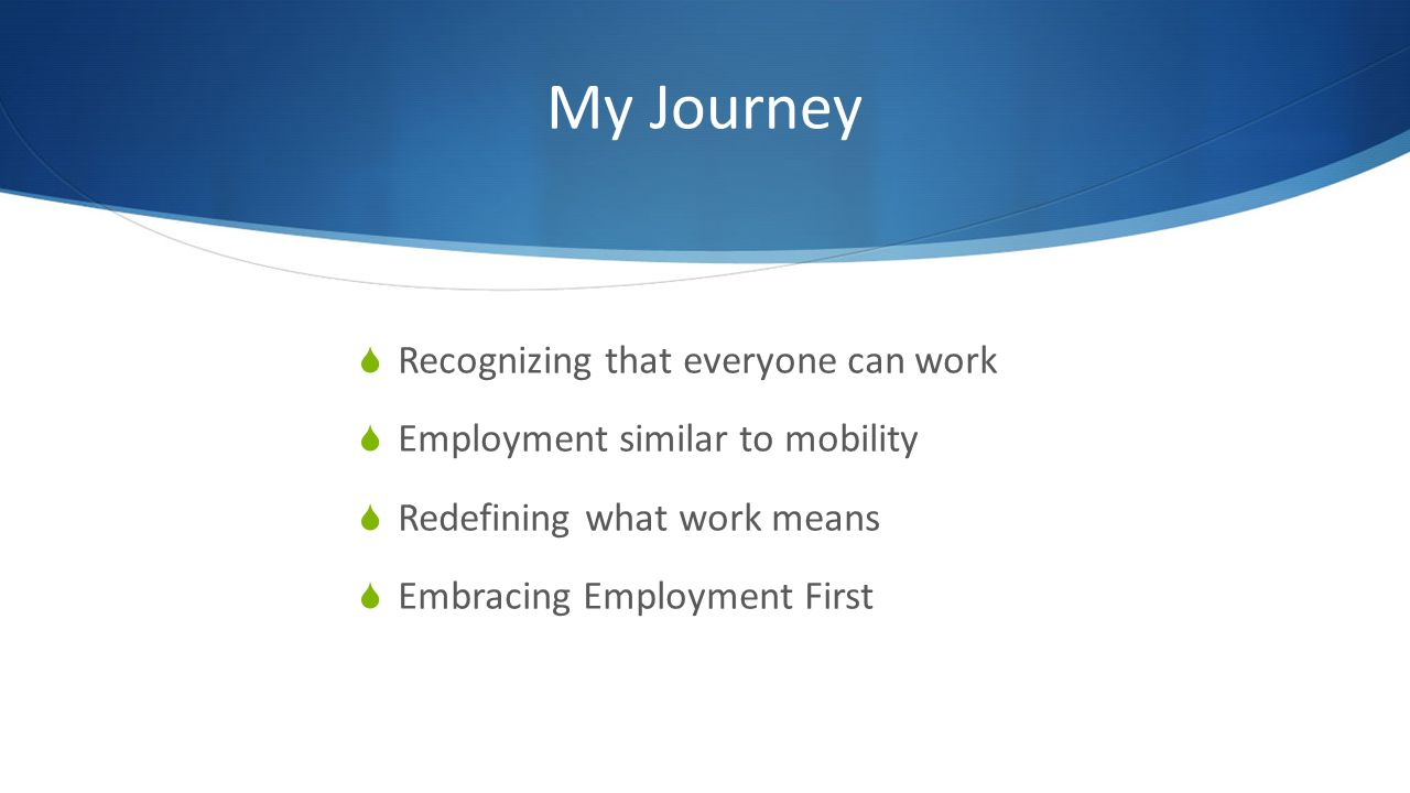 My Journey Recognizing that everyone can work Employment similar to mobility Redefining what work means Embracing Employment First
