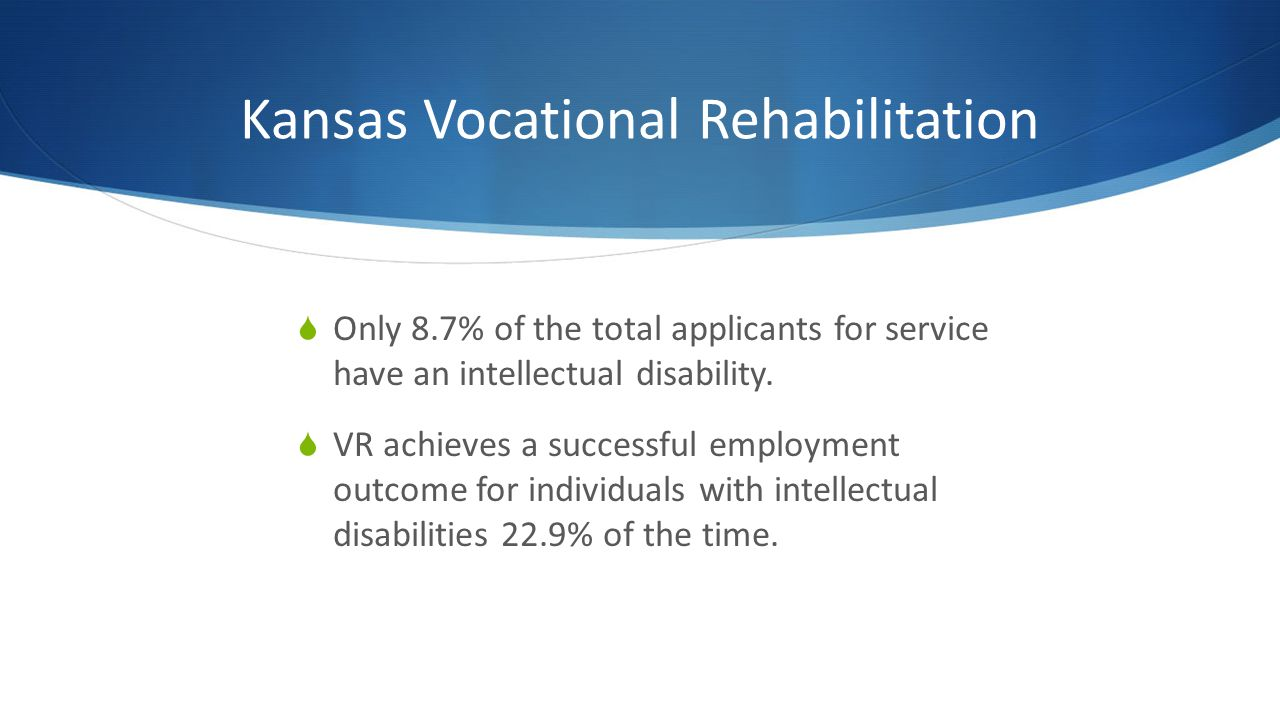 Kansas Vocational Rehabilitation Only 8.7% of the total applicants for service have an intellectual disability. VR achieves a successful employment ou
