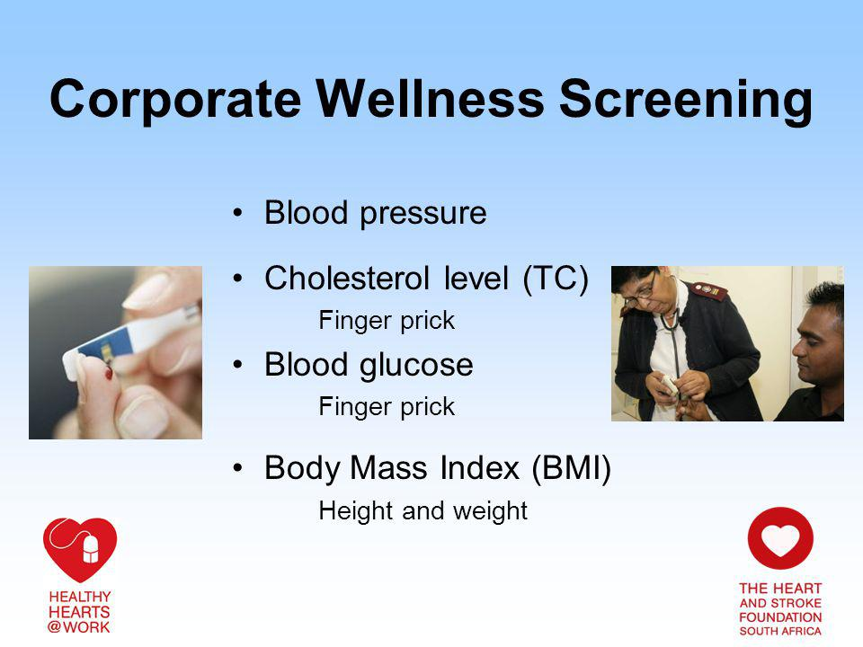 Corporate Wellness Screening Blood pressure Cholesterol level (TC) Finger prick Blood glucose Finger prick Body Mass Index (BMI) Height and weight