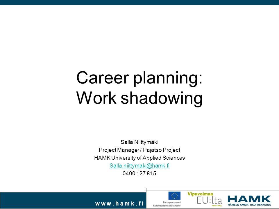 w w w. h a m k. f i Career planning: Work shadowing Salla Niittymäki Project Manager / Pajatso Project HAMK University of Applied Sciences Salla.niitt