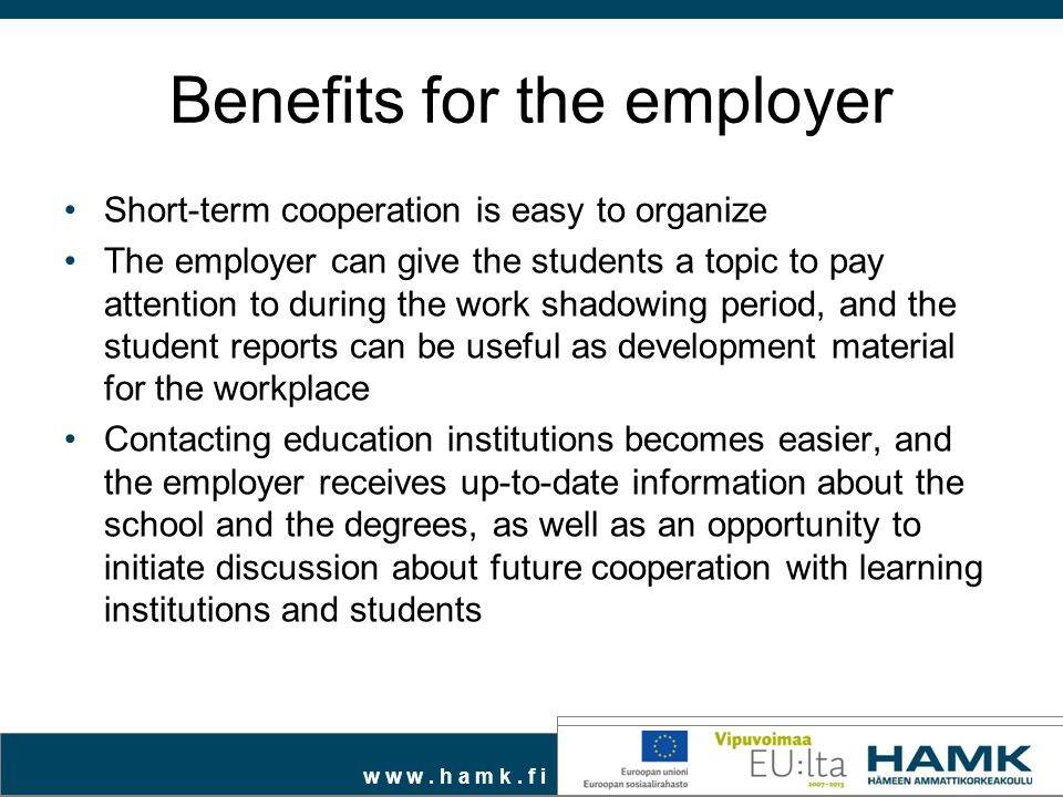 w w w. h a m k. f i Benefits for the employer Short-term cooperation is easy to organize The employer can give the students a topic to pay attention t