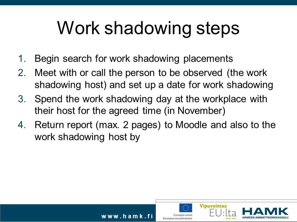 w w w. h a m k. f i Work shadowing steps 1.Begin search for work shadowing placements 2.Meet with or call the person to be observed (the work shadowin