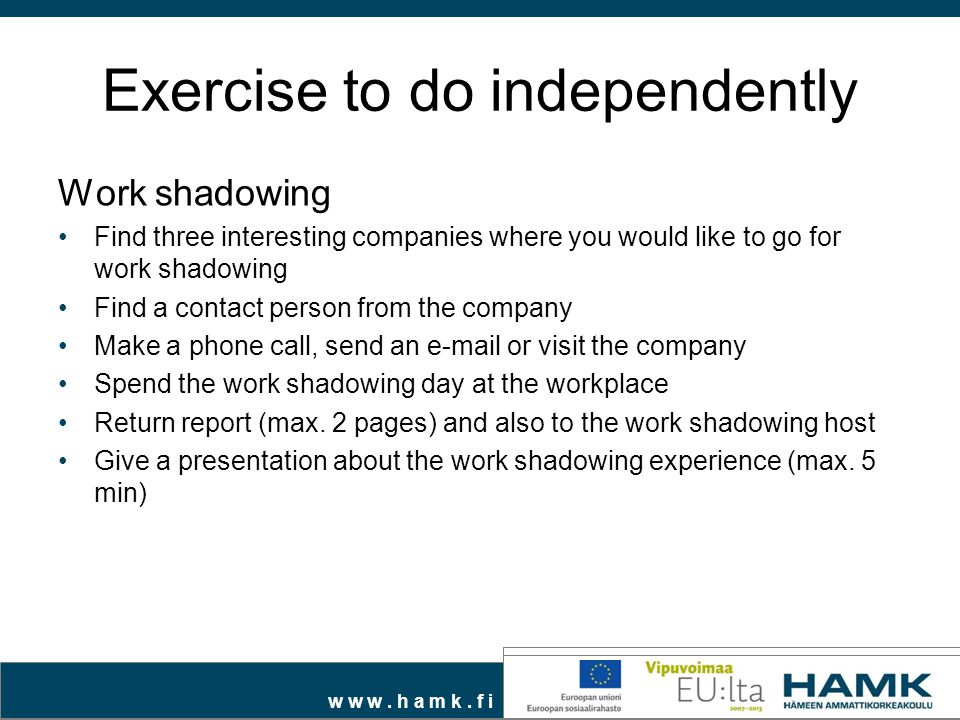w w w. h a m k. f i Exercise to do independently Work shadowing Find three interesting companies where you would like to go for work shadowing Find a