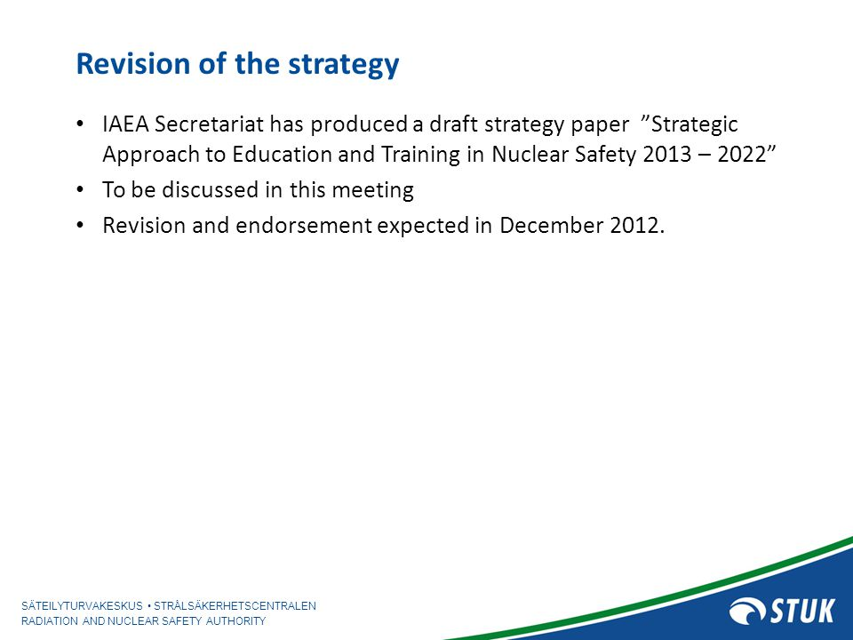 SÄTEILYTURVAKESKUS STRÅLSÄKERHETSCENTRALEN RADIATION AND NUCLEAR SAFETY AUTHORITY Revision of the strategy IAEA Secretariat has produced a draft strat