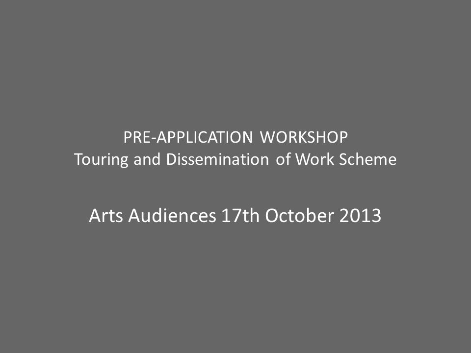 PRE-APPLICATION WORKSHOP Touring and Dissemination of Work Scheme Arts Audiences 17th October 2013