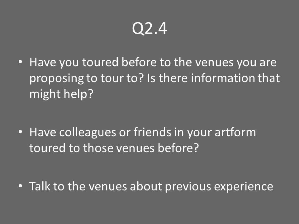 Q2.4 Have you toured before to the venues you are proposing to tour to.