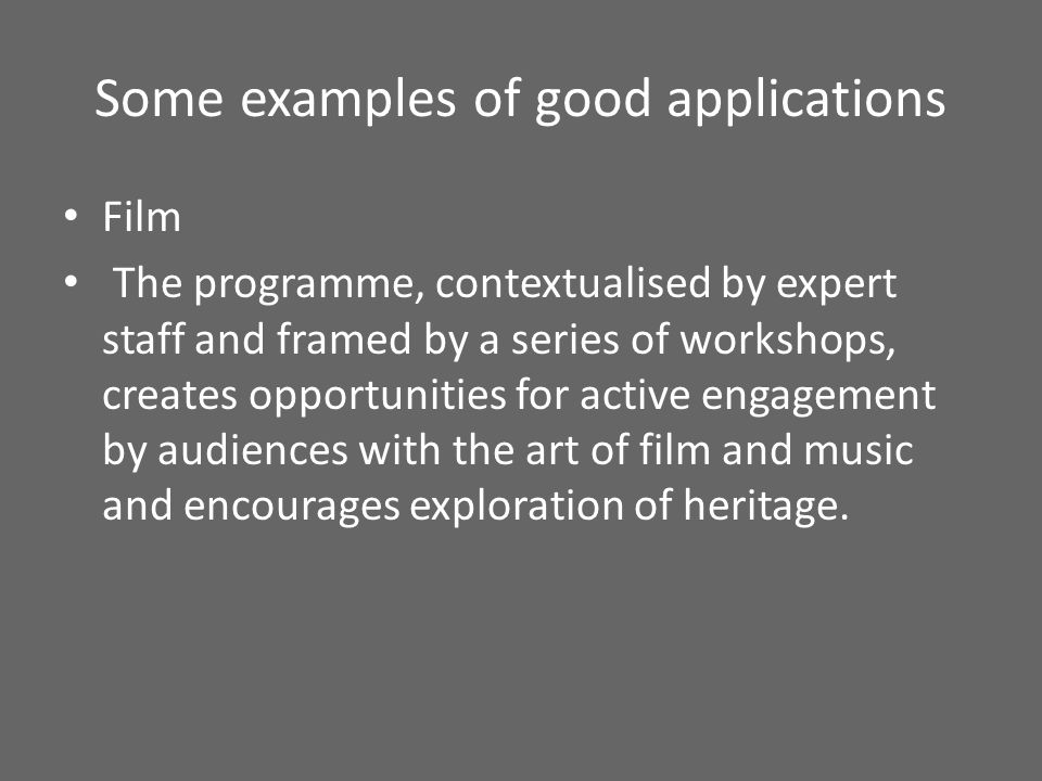 Some examples of good applications Film The programme, contextualised by expert staff and framed by a series of workshops, creates opportunities for active engagement by audiences with the art of film and music and encourages exploration of heritage.