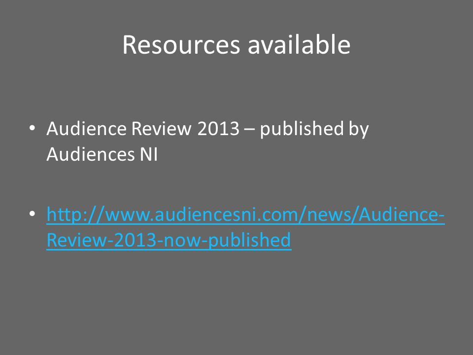 Resources available Audience Review 2013 – published by Audiences NI http://www.audiencesni.com/news/Audience- Review-2013-now-published http://www.au