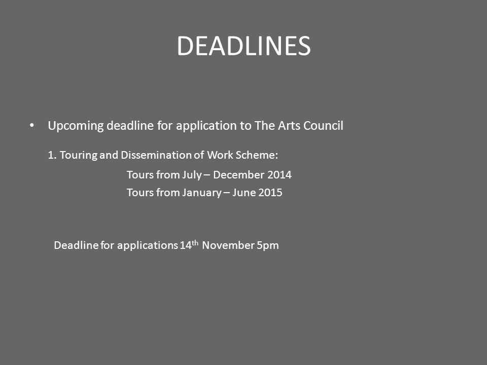 DEADLINES Upcoming deadline for application to The Arts Council 1. Touring and Dissemination of Work Scheme: Tours from July – December 2014 Tours fro
