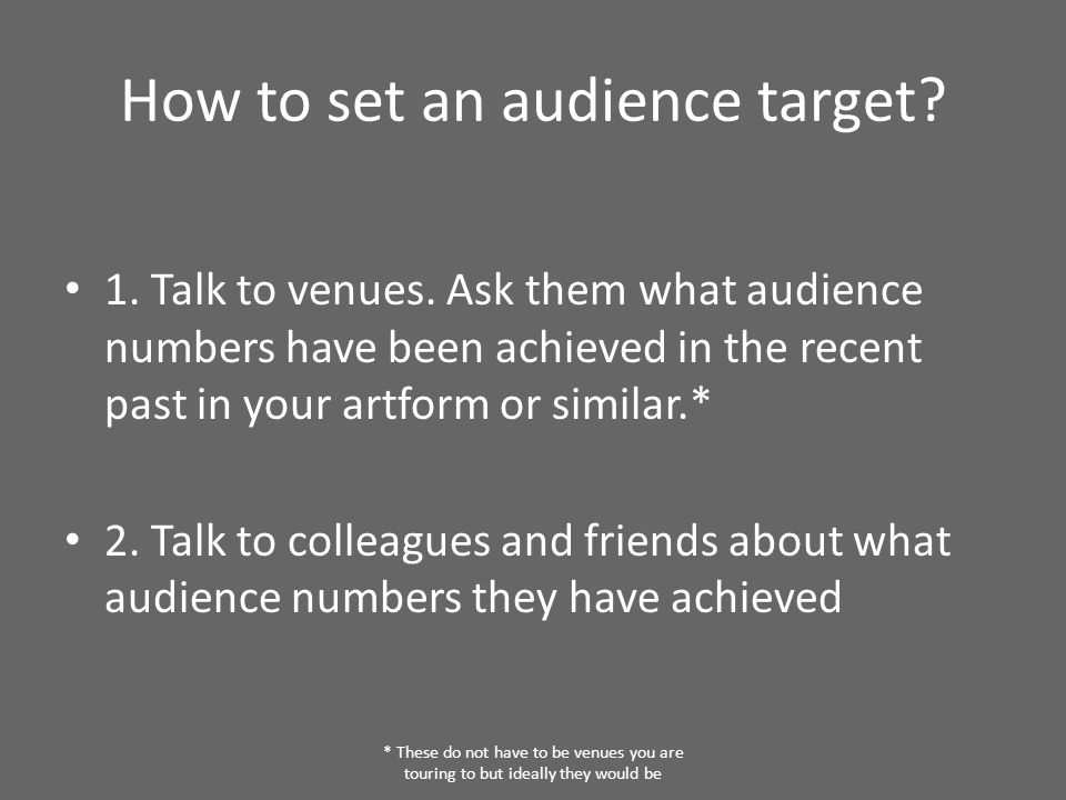 How to set an audience target? 1. Talk to venues. Ask them what audience numbers have been achieved in the recent past in your artform or similar.* 2.