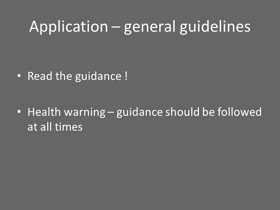 Application – general guidelines Read the guidance ! Health warning – guidance should be followed at all times