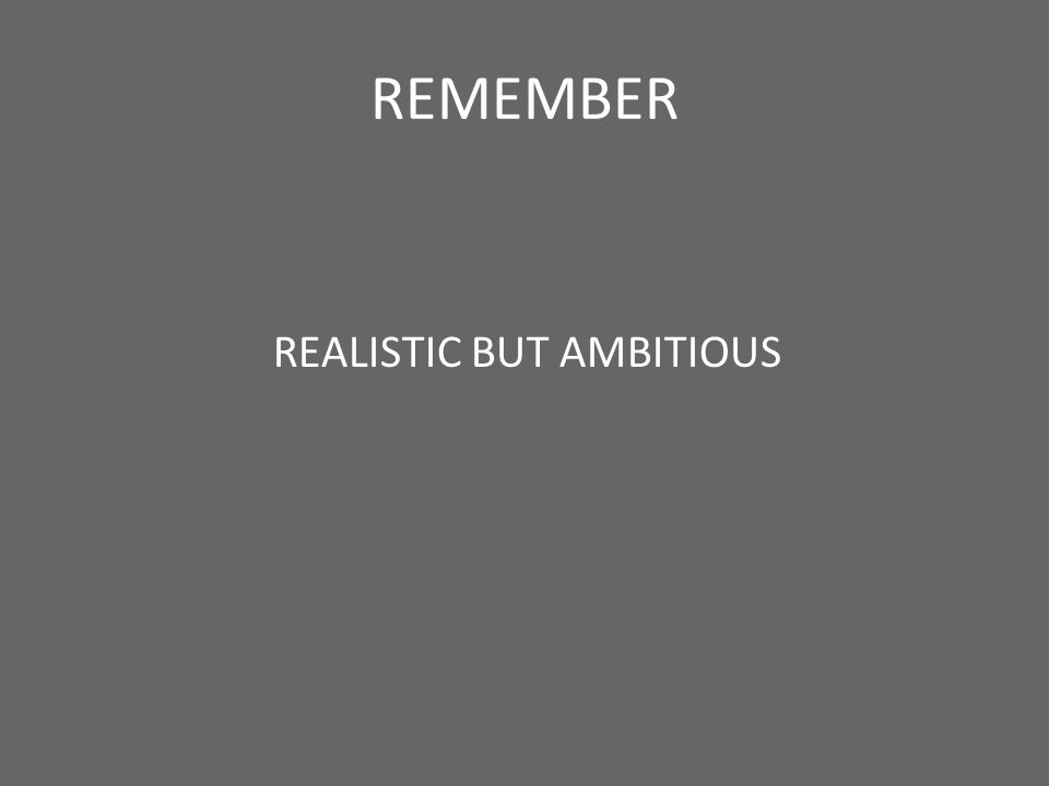 REMEMBER REALISTIC BUT AMBITIOUS