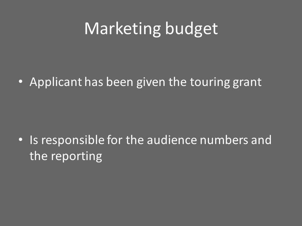 Marketing budget Applicant has been given the touring grant Is responsible for the audience numbers and the reporting