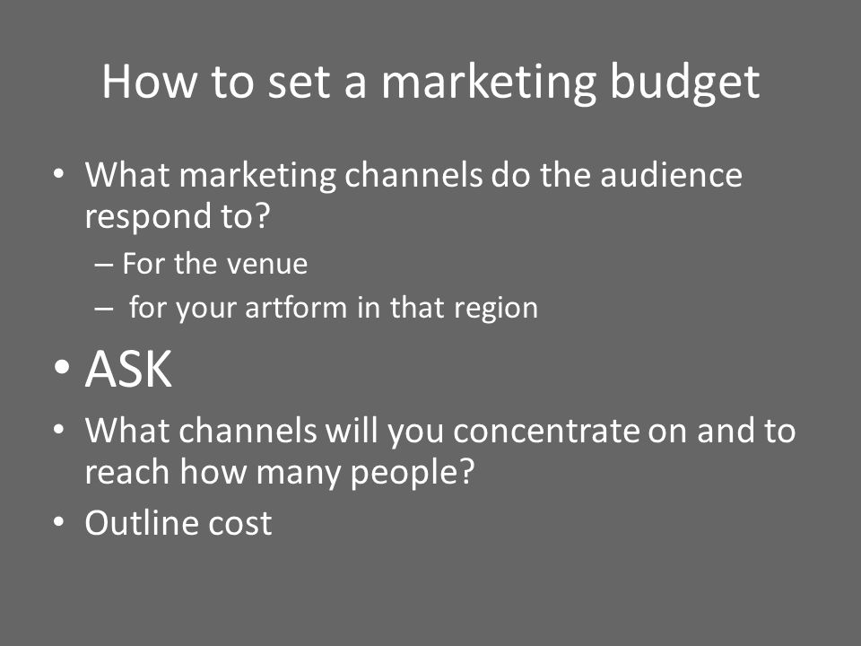 How to set a marketing budget What marketing channels do the audience respond to? – For the venue – for your artform in that region ASK What channels