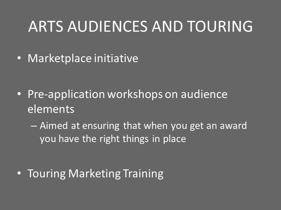 ARTS AUDIENCES AND TOURING Marketplace initiative Pre-application workshops on audience elements – Aimed at ensuring that when you get an award you have the right things in place Touring Marketing Training