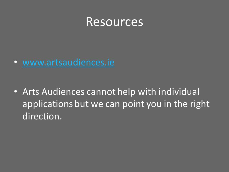 Resources www.artsaudiences.ie Arts Audiences cannot help with individual applications but we can point you in the right direction.
