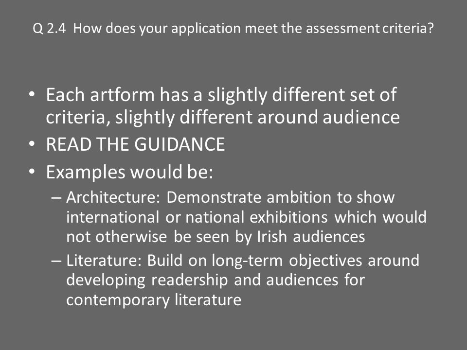 Q 2.4 How does your application meet the assessment criteria? Each artform has a slightly different set of criteria, slightly different around audienc