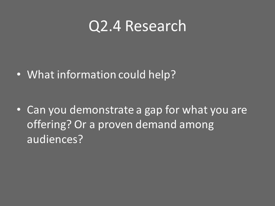 Q2.4 Research What information could help? Can you demonstrate a gap for what you are offering? Or a proven demand among audiences?