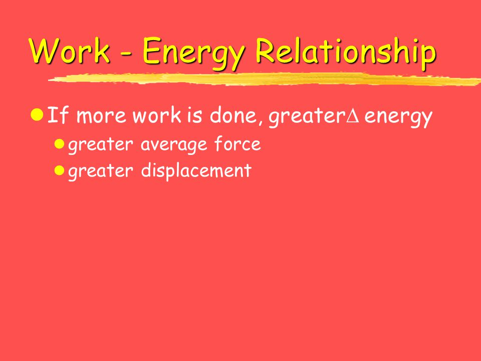Work - Energy Relationship lIf more work is done, greater energy l greater average force l greater displacement