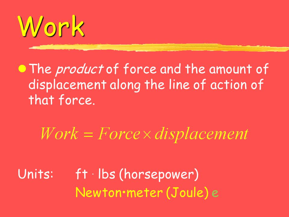 Work lThe product of force and the amount of displacement along the line of action of that force. Units: ft. lbs (horsepower) Newtonmeter (Joule) e