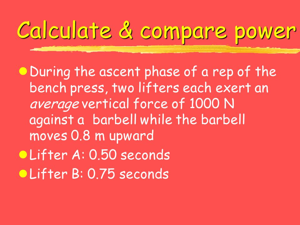 Calculate & compare power lDuring the ascent phase of a rep of the bench press, two lifters each exert an average vertical force of 1000 N against a b