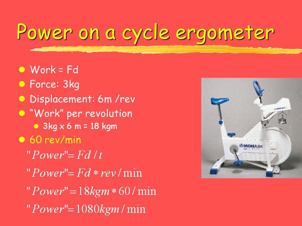 Power on a cycle ergometer lWork = Fd lForce: 3kg lDisplacement: 6m /rev lWork per revolution l 3kg x 6 m = 18 kgm l60 rev/min