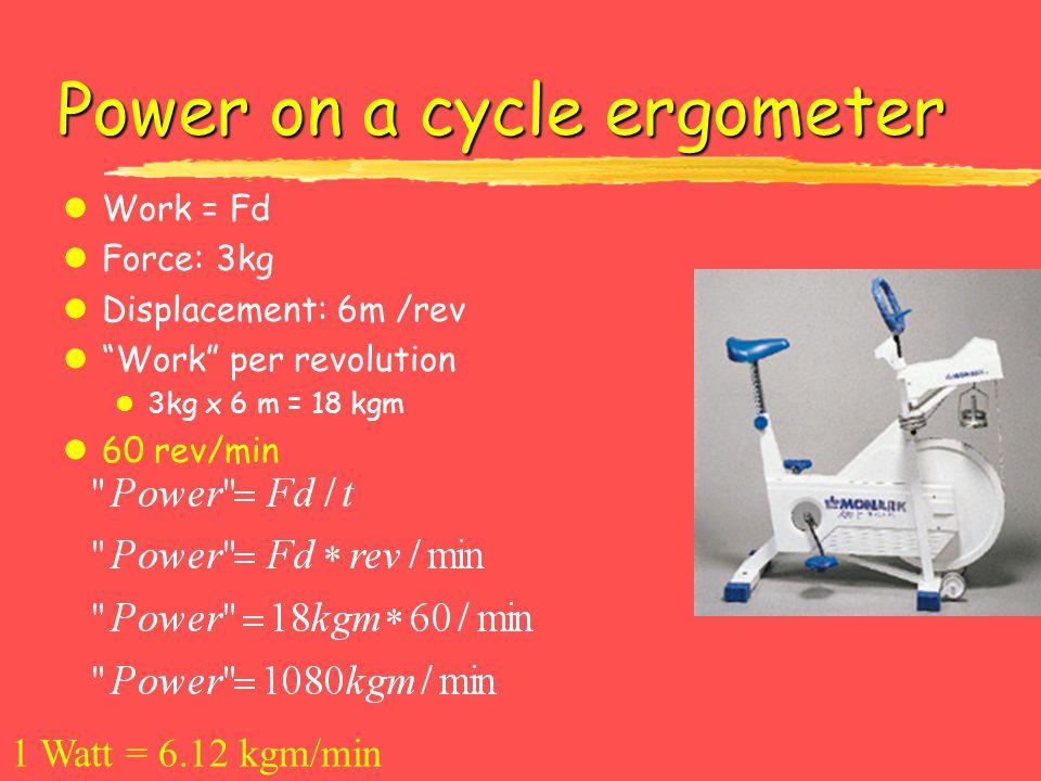 Power on a cycle ergometer lWork = Fd lForce: 3kg lDisplacement: 6m /rev lWork per revolution l 3kg x 6 m = 18 kgm l60 rev/min 1 Watt = 6.12 kgm/min