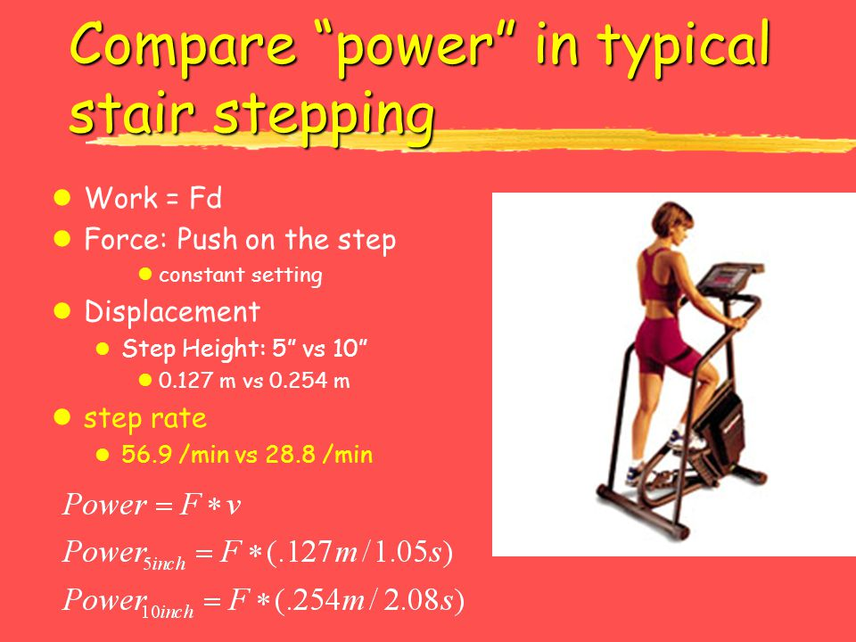 Compare power in typical stair stepping lWork = Fd lForce: Push on the step lconstant setting lDisplacement l Step Height: 5 vs 10 l0.127 m vs 0.254 m